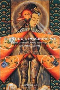 """Slanting """"I"""", Imagining """"We"""": Asian Canadian Literary Production in the 1980s and 1990s"""